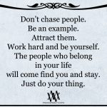 Don't Chase People. Be An Example. Attract Them.