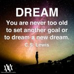 Dream. You Are Never Too Old To Set Another Goal