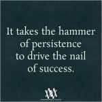 It Takes The Hammer Of Persistence To Drive The Nail Of Success