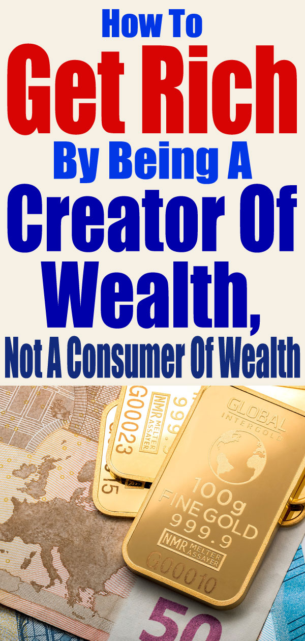 How To Get Rich By Being A Creator Of Wealth, Not A Consumer Of Wealth