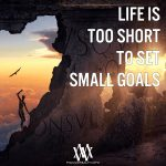 Life Is Too Short To Set Small Goals