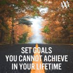 Set Goals You Cannot Achieve In Your Lifetime