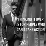 Thinking It Over Is For People Who Cant Take Action