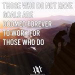 Those Who Do Not Have Goals Are Doomed Forever To Work For Those Who Do