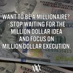 Want To Be A Millionaire? – Stop Waiting For The Million Dollar Idea And Focus On Million Dollar Execution