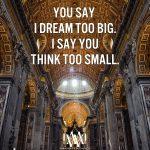 You Say I Dream Too Big