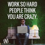 Work So Hard People Think You Are Crazy