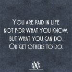 You Are Paid In Life Not For What You Know, But What You Can Do