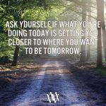 Ask Yourself If What You're Doing Today Is Getting You Closer