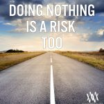 Doing Nothing Is A Risk Too