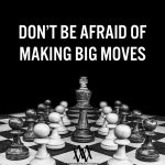 Don't Be Afraid Of Making Big Moves