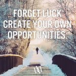 Forget Luck Create Your Own Opportunities