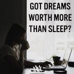 Got Dreams Worth More Than Sleep?