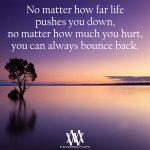 No Matter How Far Life Pushes You Down