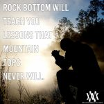 Rock Bottom Will Teach You Lessons That Mountain Tops Never Will
