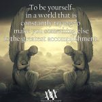 To Be Yourself In A World That Is Constantly Trying To Make You Into Something Else