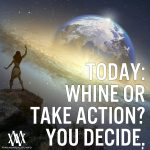 Today Whine Or Take Action