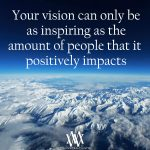 Your Vision Can Only Be As Inspiring